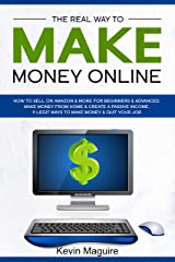 The Real Way to Make Money Online: How to Sell on Amazon & More for Beginners & Advanced. Make Money From Home & Create a Passive Income. 9 Legit Ways to Make Money & Quit Your Job. Kindle Edition