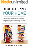 Decluttering Your Home: A Simple Guide to Decluttering, Organizing and Reducing Stress