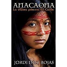 Anacaona, la última princesa del Caribe: (Novela Histórica) (Spanish Edition) Jul 19, 2017