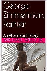 George Zimmerman, Painter: An Alternate History (Alternate History Series Book 2) Kindle Edition