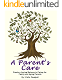 A Parent's Care: Create a loving balance in caring for family and aging parents