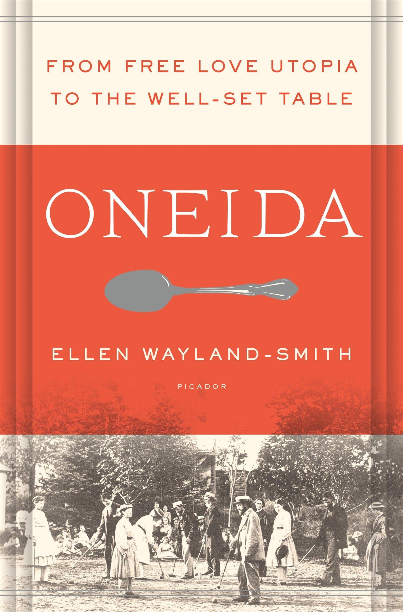 Oneida From Free Love Utopia To The Well Set Table Wayland Smith Ellen 9781250043085 Amazon Com Books