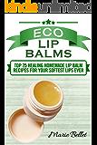 Eco Lip Balms: Top 25 Healing Homemade Lip Balm Recipes For Your Softest Lips Ever