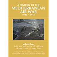 A History of the Mediterranean Air War, 1940-1945 Volume 4: Sicily and Italy to the fall of Rome 14 May, 1943 - 5 June, 1944