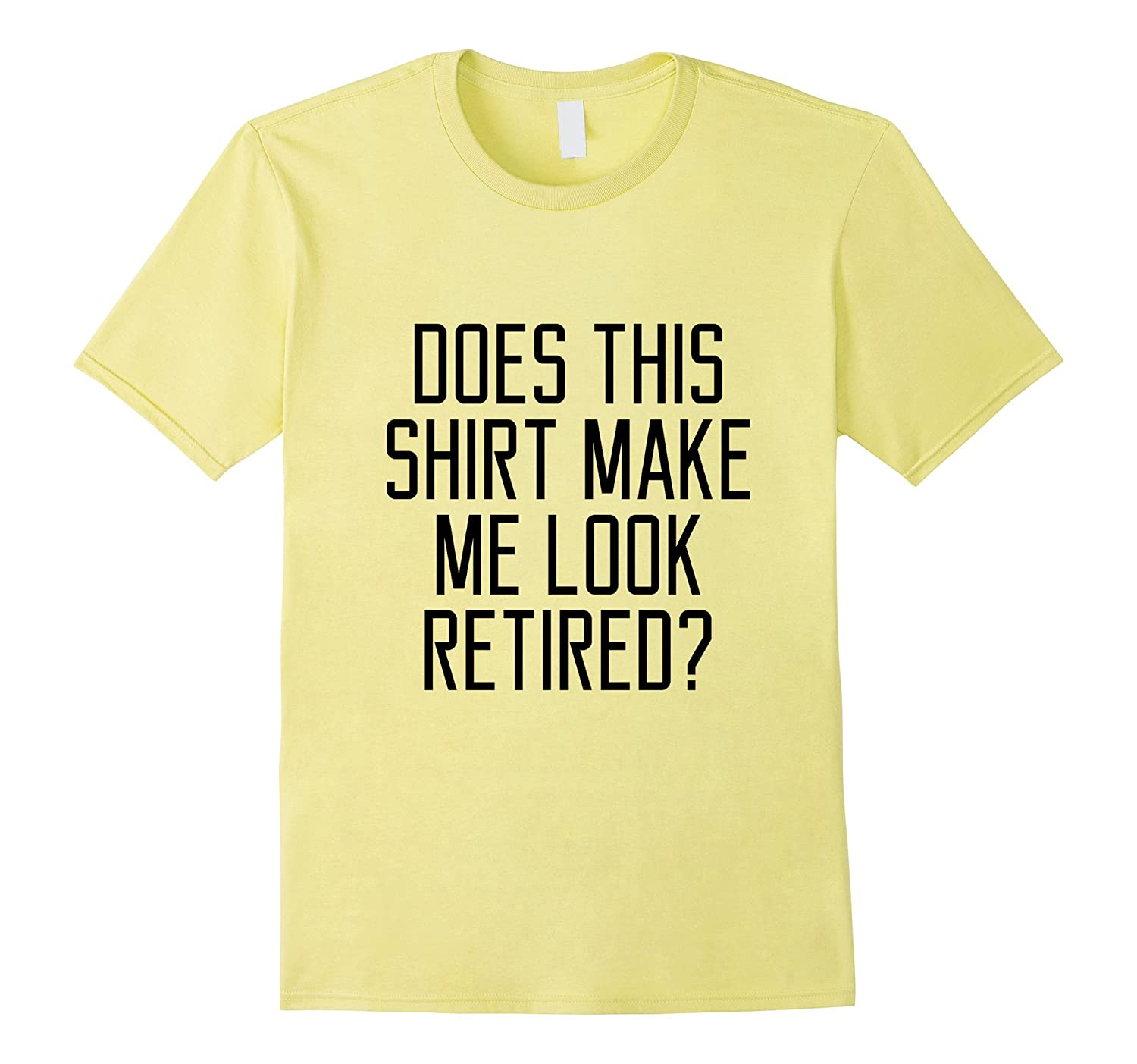 DOES THIS SHIRT MAKE ME LOOK RETIRED Funny quote T-shirt-Vaci