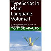 TypeScript in Plain Language Volume I: A Comprehensive Starting Up Guide For Complete Beginners (Teach-Yourself To Program Book 2) (English Edition)