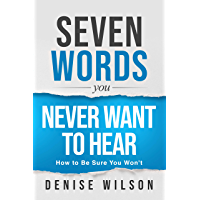 Seven Words You Never Want to Hear: How to Be Sure You Won't (English Edition)