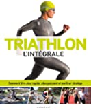 Triathlon l'intégrale: Comment être plus rapide, plus puissant et meilleur stratège