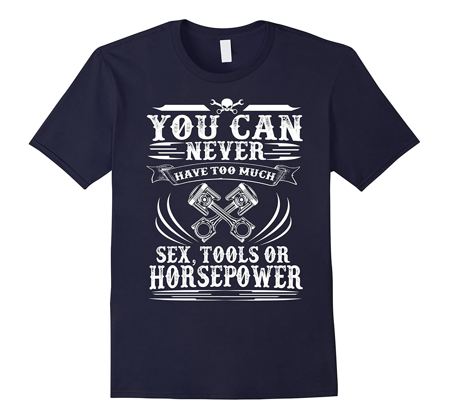 YOU CAN NEVER HAVE TOO MUCH SEX TOOLS OR HORSEPOWER T-SHIRT