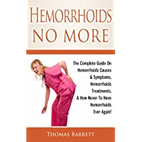 Hemorrhoids No More: The Complete Guide On Hemorrhoids Causes & Symptoms, Hemorrhoids Treatments, & How Never To Have Hemorrhoids Ever Again!