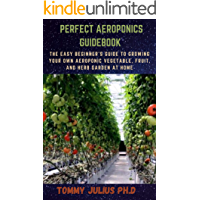 PERFECT AEROPONICS GUIDEBOOK : The Easy Beginner's Guide to Growing Your Own Aeroponic Vegetable, Fruit, and Herb Garden…