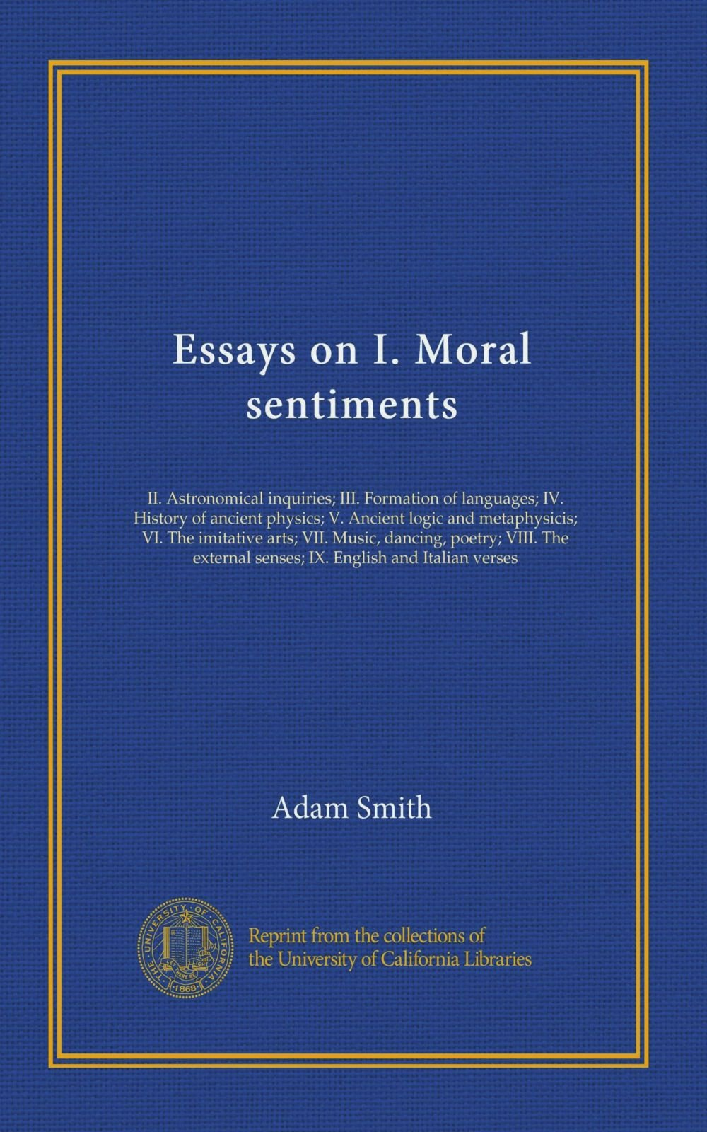 Essays on I. Moral sentiments: II. Astronomical inquiries; III. Formation of languages; IV. History of ancient physics; V. Ancient logic and ... senses; IX. English and Italian verses