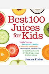 Best 100 Juices for Kids: Totally Yummy, Awesomely Healthy, & Naturally Sweetened Homemade Alternatives to Soda Pop, Sports Drinks, and Expensive Bottled Juices Paperback
