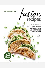 Easy-Peasy Fusion Recipes: Make Unusual Food Blends and Enjoy New and Sumptuous Meals Daily Kindle Edition
