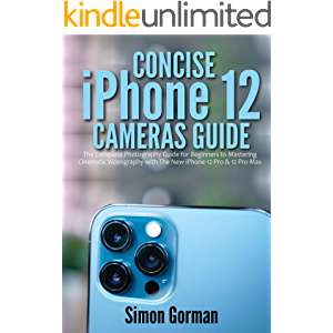 Concise iPhone 12 Cameras Guide: The Complete Photography Guide for Beginners to Mastering Cinematic Videography with…