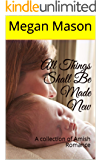 All Things Shall Be Made New: A collection of Amish Romance