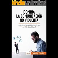 Domina la Comunicación No Violenta: Los trucos para emplear la CNV en el ámbito laboral (Coaching)