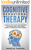 Cognitive Behavioral Therapy: A Step By Step Guide For Rewiring Your Brain And Overcoming Anxiety, Depression and Phobias (English Edition)