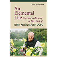 An Elemental Life: Mystery and Mercy in the Work of Father Matthew Kelty, OCSO (Monastic Wisdom Series Book 56)