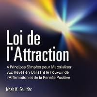 Loi de l'Attraction: 4 Principes Simples pour Matérialiser vos Rêves en Utilisant le Pouvoir de l'Affirmation et de la Pensée Positive: [The Law of Attraction]