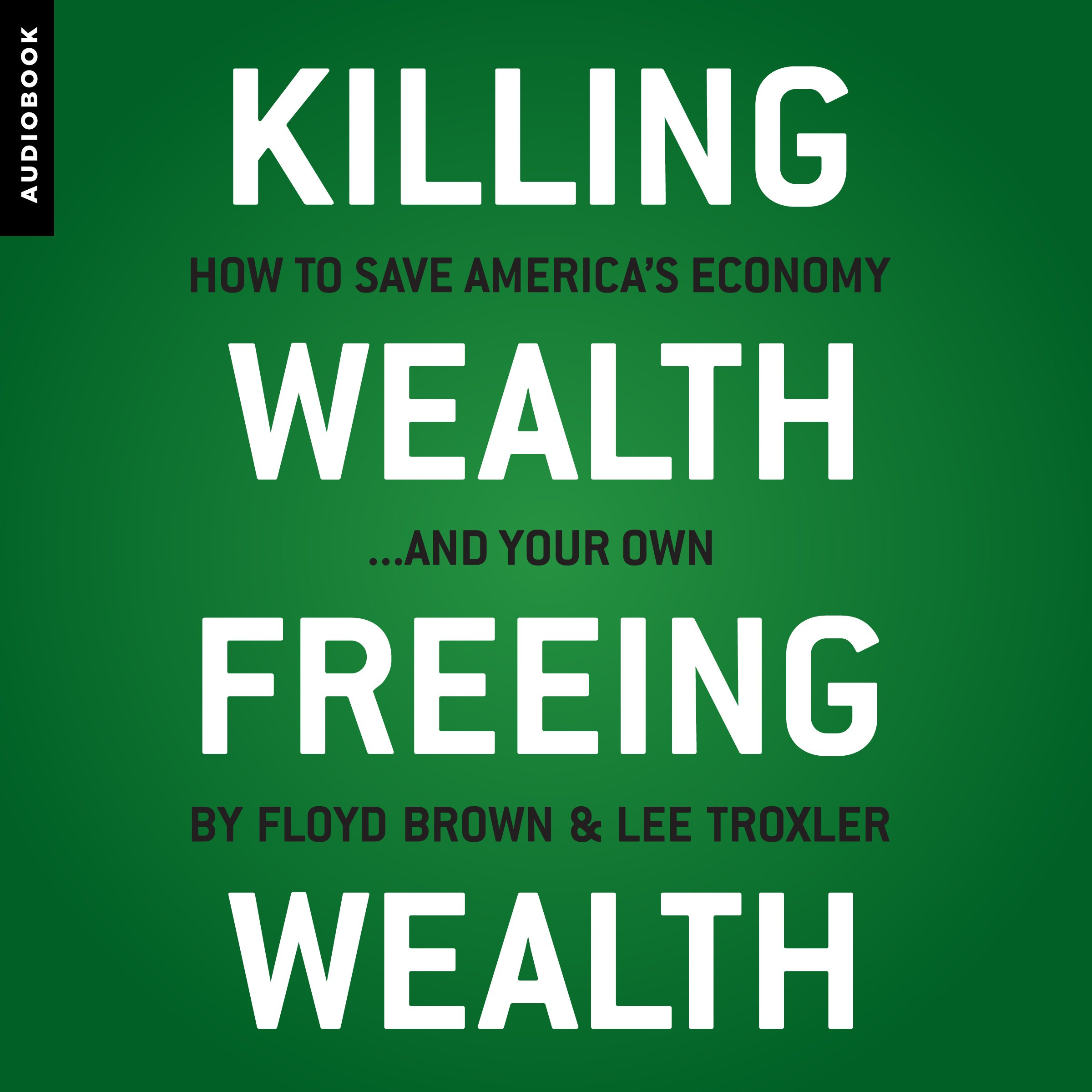 Killing Wealth, Freeing Wealth: How to Save America's Economy...and Your Own
