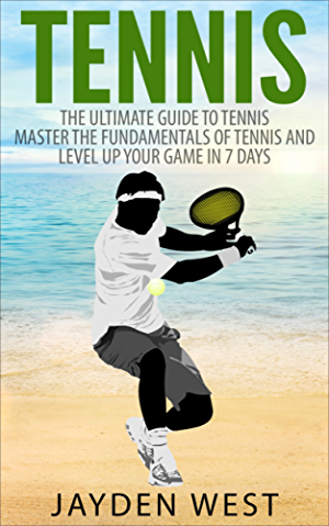 Tennis: The Ultimate Guide To Tennis � Master The Fundamentals Of Tennis And Level Up Your Game In 7 Days