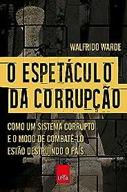 O espetáculo da corrupção: Como um sistema corrupto e o modo de combatê-lo estão destruindo o país