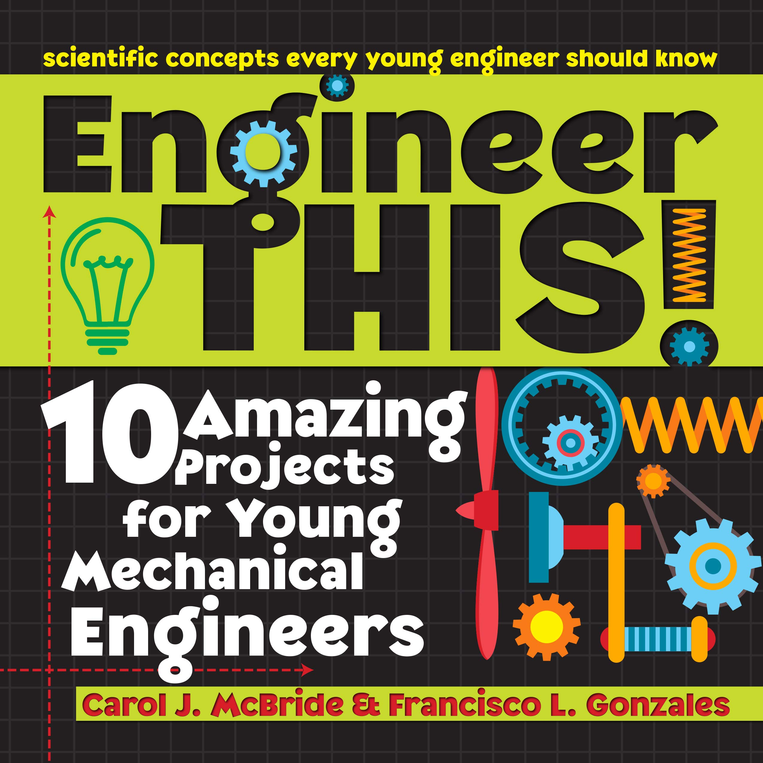 Engineer This 10 Amazing Projects For Young Mechanical Engineers Mcbride Carol Gonzales Francisco 9781618216298 Amazon Com Books