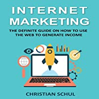 Internet Marketing: The Definite Guide on How to Use the Web to Generate Income