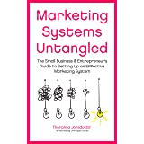 Marketing Systems Untangled: The Small Business & Entrepreneur's Guide to Setting Up an Effective Marketing System (Marketing