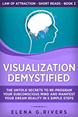 Visualization Demystified: The Untold Secrets to Re-Program Your Subconscious Mind and Manifest Your Dream Reality in 5 Simple Steps (Law of Attraction Short Reads Book 3) Kindle Edition
