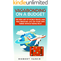 Vagabonding on a Budget: The New Art of World Travel and True Freedom: Live on Your Own Terms Without Being Rich
