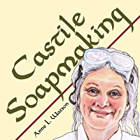 Castile Soapmaking: The Smart Guide to Making Castile Soap, or How to Make Bar Soaps From Olive Oil With Less Trouble and Better Results (Smart Soap Making Book 4) (English Edition)