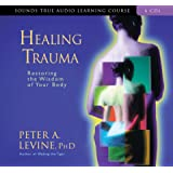 Healing Trauma: Restoring the Wisdom of Your Body (Sounds True Audio Learning Course)