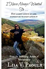 I Have Always Wanted To ...: How almost losing my life inspired me to start living it Kindle Edition