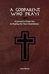 A Godparent Who Prays: A Journal to Guide You in Praying for Your Godchild Paperback