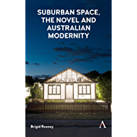 Suburban Space, the Novel and Australian Modernity (Anthem Studies in Australian Literature and Culture)