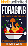 Foraging: Harvesting The Wilderness For Health: Wild Edible Plants, Herbs & Mushrooms (Medicinal Herbs, Edible Plants, Herbal Remedies, Foraging for Beginners, Edible Herbs, Foraging)