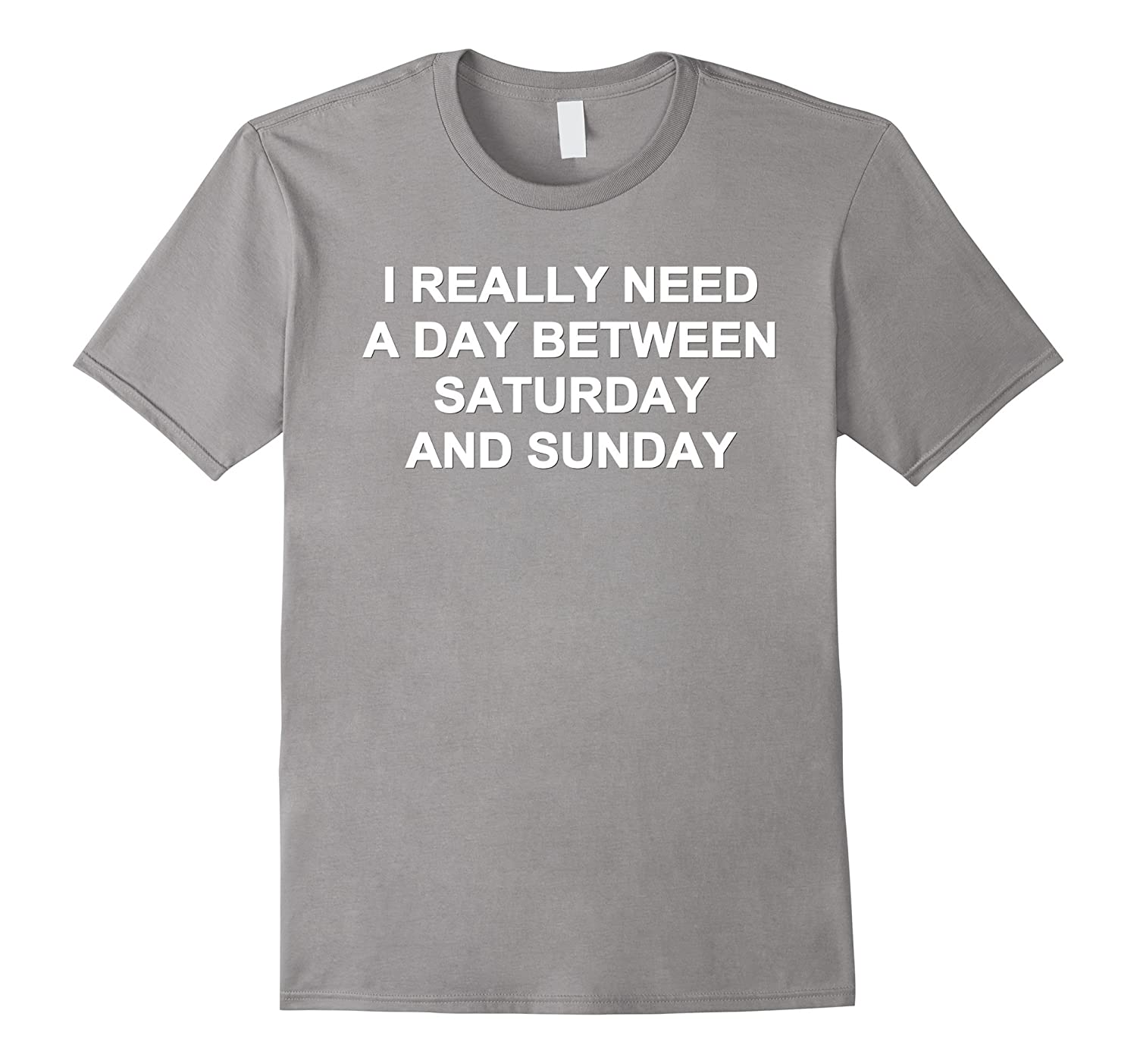 I really need a day between saturday and sunday t-shirts-RT