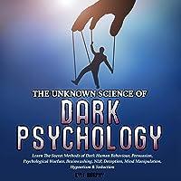 The Unknown Science of Dark Psychology: Learn the Secret Methods of Dark Human Behaviour, Persuasion, Psychological Warfare, Brainwashing, NLP, Deception, Mind Manipulation, Hypnotism, & Seduction