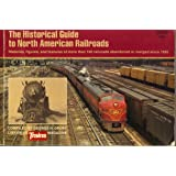 The Historical Guide to North American Railroads: Histories, Figures, and Features of more than 160 Railroads Abandoned or Merged Since 1930