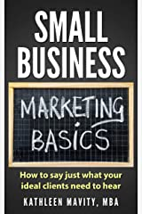 Small Business Marketing Basics: How to say just what your ideal clients need to hear Kindle Edition