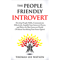 The People Friendly Introvert: Develop People Skills, Communicate Effectively, Amplify Your Introvert Power, and Thrive In This Extrovert World (Without Sacrificing Your Inner Quiet)