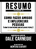 Resumo Estendido De Como Fazer Amigos E Influenciar Pessoas (How To Win Friends And Influence People) - Baseado No Livro De Dale Carnegie