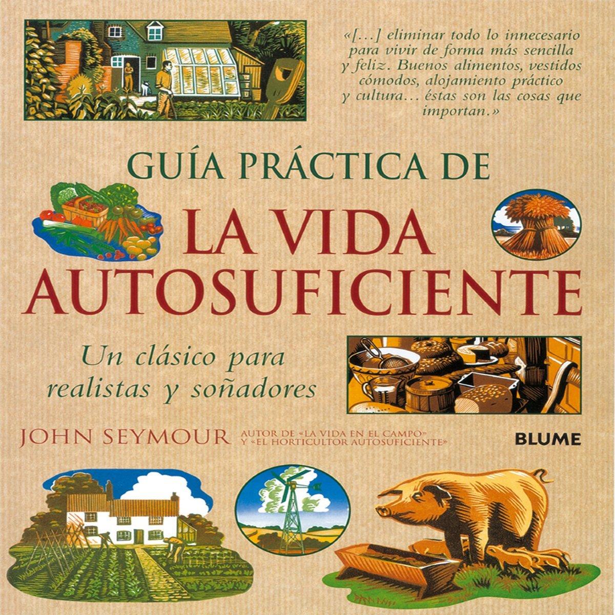 Guía práctica de la vida autosuficiente: Un clásico para realistas ...