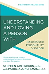 Understanding and Loving a Person with Narcissistic Personality Disorder: Biblical and Practical Wisdom to Build Empathy, Preserve Boundaries, and Show Compassion (The Arterburn Wellness Series) Kindle Edition