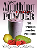 Do Anything with Protein Powder: 30+ Protein Powder Recipes