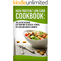 High Protein/Low Carb Cookbook: 70% In The Kitchen! Eat Your Way To Health, Fitness, Fat Loss And Muscle Growth (Health, Fitness, Nutrition, Easy Meals, Weight Loss)