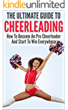 The Ultimate Guide To CheerLeading: How To Become A Pro Cheerleader And Start To Win Everywhere (Cheerleader, Cheering, become cheerleader, advanced cheerleading)