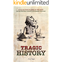 TRAGIC HISTORY: A Collection of Some of the Most Catastrophic Events in Human History (Captivating History Series Book 2)